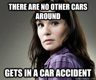 there are no other cars around Gets in a car accident