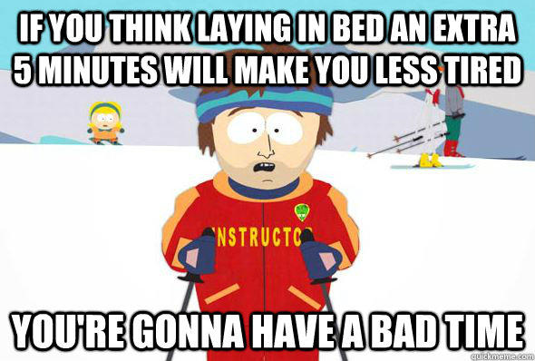 If you think laying in bed an extra 5 minutes will make you less tired  You're gonna have a bad time - If you think laying in bed an extra 5 minutes will make you less tired  You're gonna have a bad time  Super Cool Ski Instructor