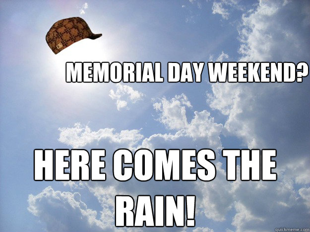 Memorial Day Weekend? HERE COMES THE RAIN!