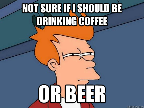 Not sure if I should be drinking coffee or beer