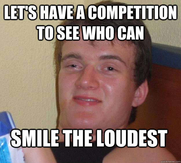 Let's have a competition to see who can smile the loudest - Let's have a competition to see who can smile the loudest  10 Guy
