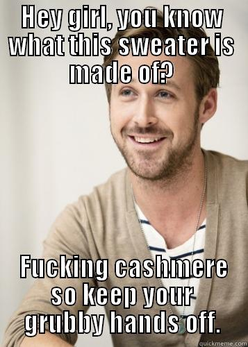 HEY GIRL, YOU KNOW WHAT THIS SWEATER IS MADE OF?  FUCKING CASHMERE SO KEEP YOUR GRUBBY HANDS OFF. Wonder what its made of
