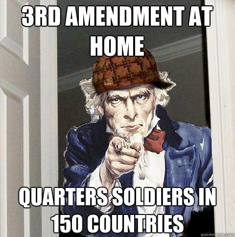 3rd amendment at home quarters soldiers in 150 countries - 3rd amendment at home quarters soldiers in 150 countries  Scumbag Uncle Sam