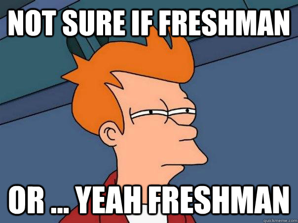 not sure if freshman or ... yeah freshman - not sure if freshman or ... yeah freshman  Futurama Fry