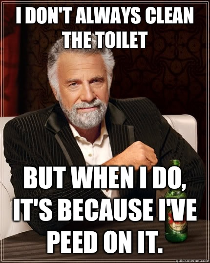 I don't always clean the toilet But when I do, it's because I've peed on it. - I don't always clean the toilet But when I do, it's because I've peed on it.  The Most Interesting Man In The World