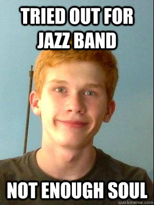 Tried out for Jazz Band  not enough soul