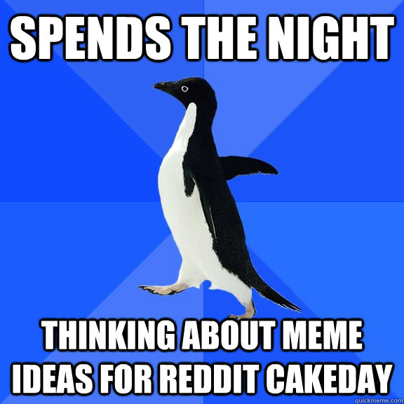 Spends the night thinking about meme ideas for Reddit cakeday - Spends the night thinking about meme ideas for Reddit cakeday  Socially Awkward Penguin