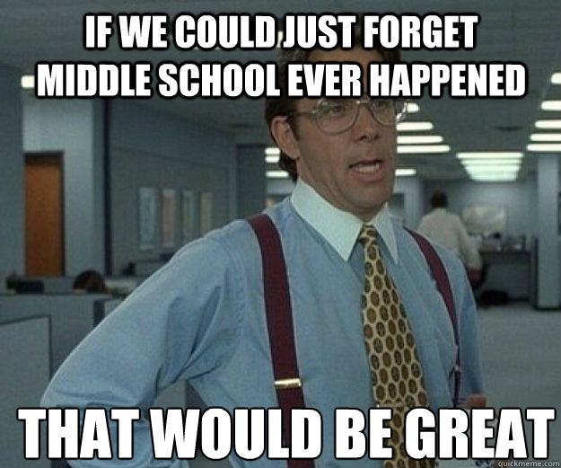 If we could just forget Middle school ever happened THAT WOULD BE GREAT - If we could just forget Middle school ever happened THAT WOULD BE GREAT  that would be great
