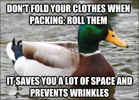Don't fold your clothes when packing; Roll them It saves you a lot of space and prevents wrinkles - Don't fold your clothes when packing; Roll them It saves you a lot of space and prevents wrinkles  Actual Advice Mallard