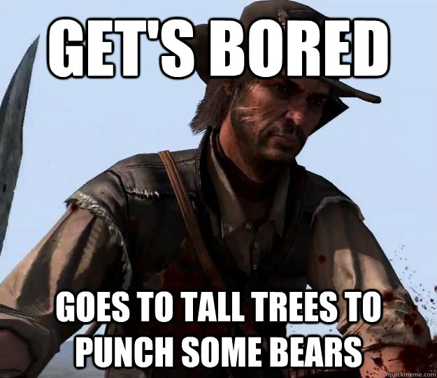 Get's bored goes to tall trees to punch some bears  Red dead redemption