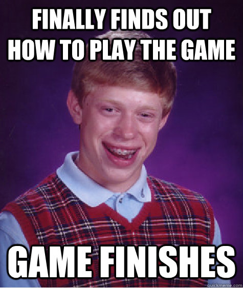 Finally finds out how to play the game Game finishes - Finally finds out how to play the game Game finishes  Bad Luck Brian