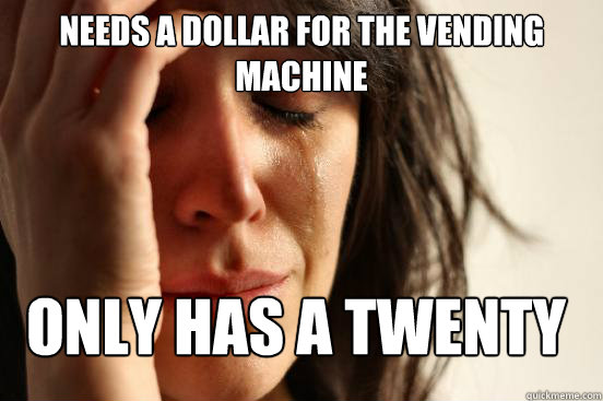 Needs a dollar for the vending machine Only has a twenty - Needs a dollar for the vending machine Only has a twenty  Misc