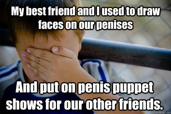 My best friend and I used to draw faces on our penises And put on penis puppet shows for our other friends. - My best friend and I used to draw faces on our penises And put on penis puppet shows for our other friends.  Confession kid