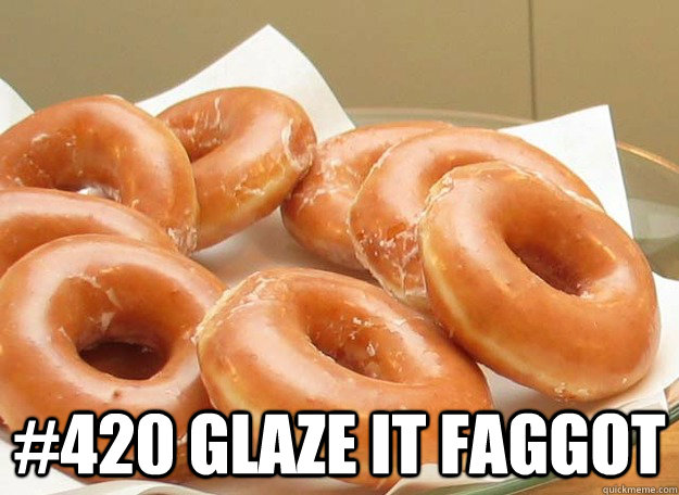 #420 glaze it faggot -  #420 glaze it faggot  Misc