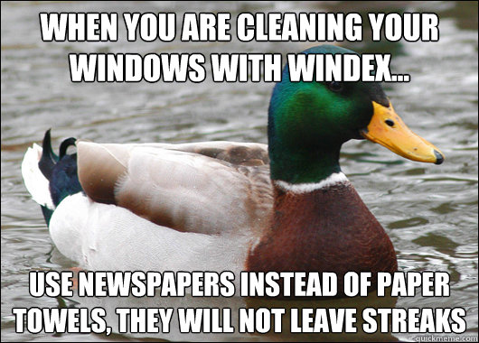 When you are cleaning your windows with windex... Use newspapers instead of paper towels, they will not leave streaks - When you are cleaning your windows with windex... Use newspapers instead of paper towels, they will not leave streaks  Actual Advice Mallard