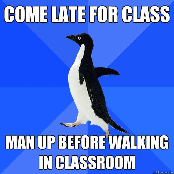 Come late for class man up before walking in classroom - Come late for class man up before walking in classroom  Socially Awkward Penguin