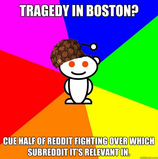 Tragedy in Boston? Cue half of Reddit fighting over which subreddit it's relevant in. - Tragedy in Boston? Cue half of Reddit fighting over which subreddit it's relevant in.  Scumbag Redditor