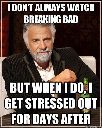 I don't always watch Breaking Bad But when i do, I get stressed out for days after - I don't always watch Breaking Bad But when i do, I get stressed out for days after  The Most Interesting Man In The World