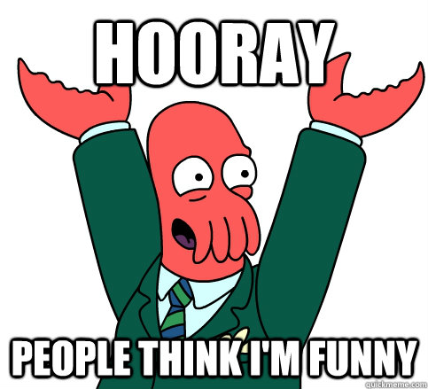 Hooray People think I'm funny - Hooray People think I'm funny  hooray zoidberg on school