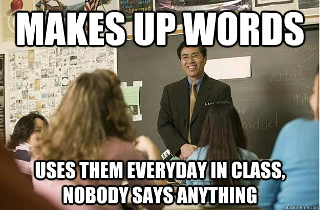 Makes up words uses them everyday in class, nobody says anything