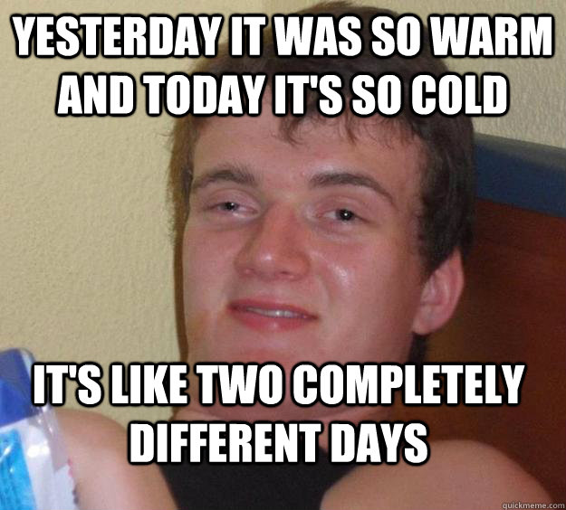 yesterday it was so warm and today it's so cold it's like two completely different days - yesterday it was so warm and today it's so cold it's like two completely different days  10 Guy