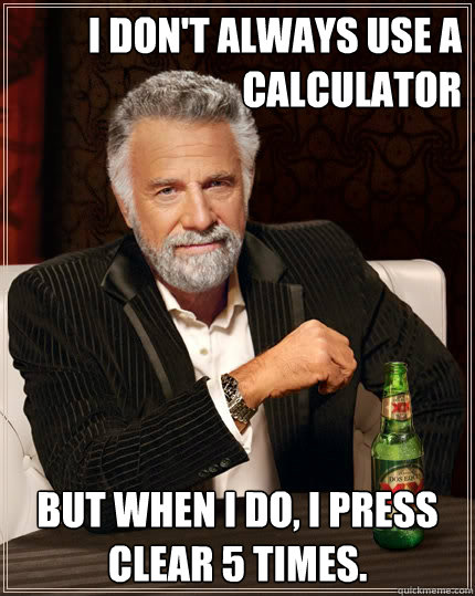 I don't always use a calculator But when i do, I press clear 5 times. - I don't always use a calculator But when i do, I press clear 5 times.  The Most Interesting Man In The World