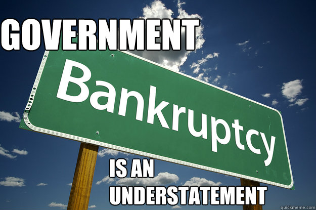 government  is an  understatement - government  is an  understatement  BANKRUPT