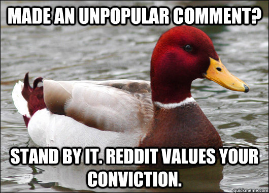 Made an unpopular comment? Stand by it. Reddit values your conviction. - Made an unpopular comment? Stand by it. Reddit values your conviction.  Malicious Advice Mallard