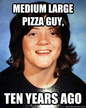 medium large pizza guy, ten years ago   - medium large pizza guy, ten years ago    stoner obrien