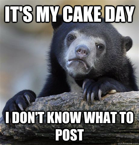 It's my cake day I don't know what to post - It's my cake day I don't know what to post  Confession Bear