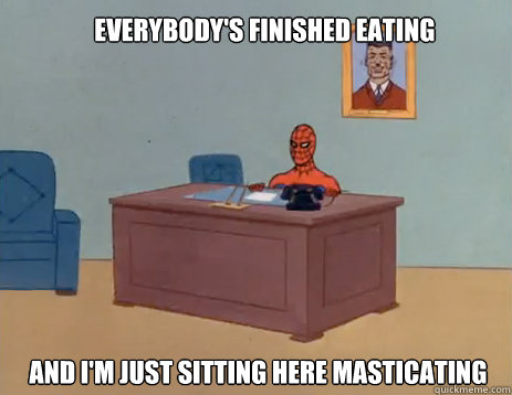 Everybody's finished eating And i'm just sitting here masticating - Everybody's finished eating And i'm just sitting here masticating  masturbating spiderman
