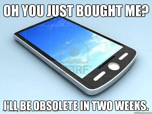oh you just bought me? I'll be obsolete in two weeks. - oh you just bought me? I'll be obsolete in two weeks.  Scumbag Smartphone