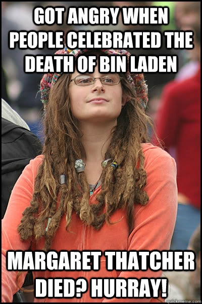 Got angry when people celebrated the death of Bin Laden Margaret Thatcher died? Hurray! - Got angry when people celebrated the death of Bin Laden Margaret Thatcher died? Hurray!  College Liberal