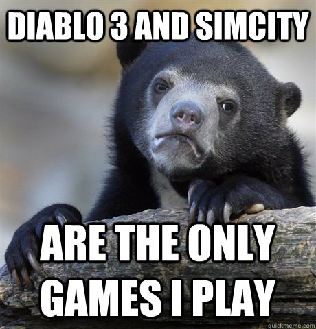 diablo 3 and simcity  are the only games i play  Confession Bear