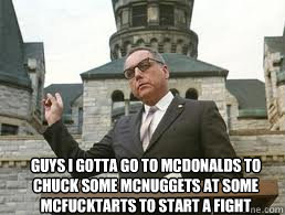 Guys i gotta go to Mcdonalds to chuck some mcnuggets at some mcfucktarts to start a fight - Guys i gotta go to Mcdonalds to chuck some mcnuggets at some mcfucktarts to start a fight  Misc