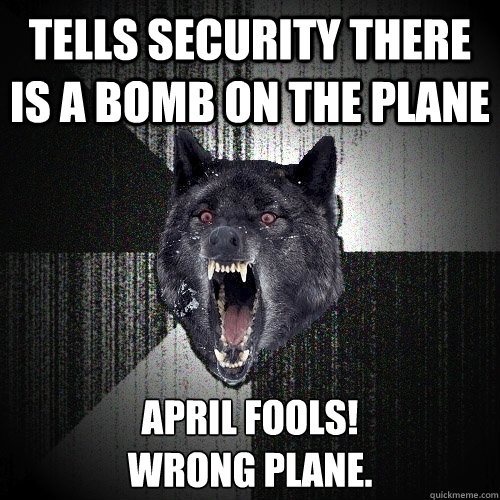 Tells security there is a bomb on the plane APRIL FOOLS!  Wrong Plane. - Tells security there is a bomb on the plane APRIL FOOLS!  Wrong Plane.  Insanity Wolf