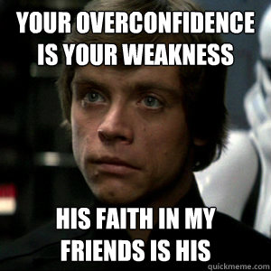 Your overconfidence is your weakness his faith in my friends is his