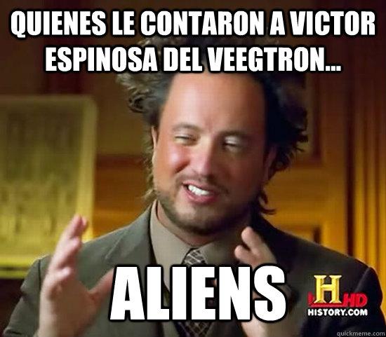 Quienes le contaron a Victor Espinosa del Veegtron...  Aliens  Ancient Aliens