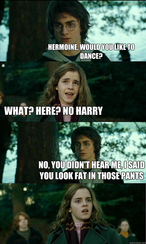 Hermoine, would you like to dance? What? Here? No Harry No, you didn't hear me, I said you look fat in those pants - Hermoine, would you like to dance? What? Here? No Harry No, you didn't hear me, I said you look fat in those pants  Horny Harry