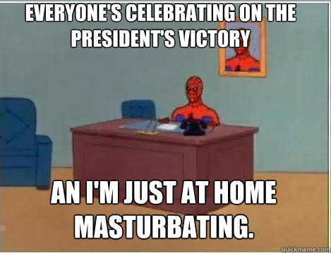 Everyone's celebrating on the President's victory An i'm just at home masturbating.  - Everyone's celebrating on the President's victory An i'm just at home masturbating.   Spiderman