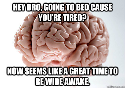 Hey bro, going to bed cause you're tired? Now seems like a great time to be wide awake. - Hey bro, going to bed cause you're tired? Now seems like a great time to be wide awake.  Scumbag Brain