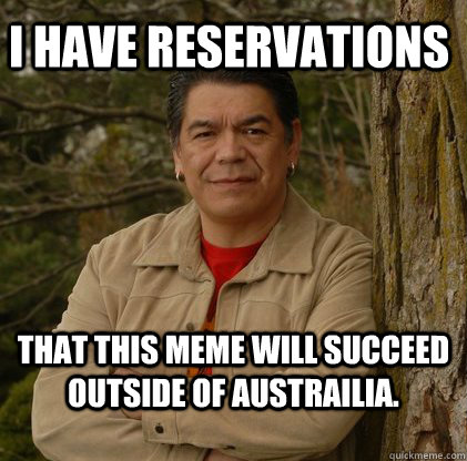 I have Reservations that this meme will succeed outside of Austrailia.