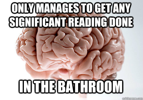 only manages to get any significant reading done in the bathroom - only manages to get any significant reading done in the bathroom  Scumbag Brain