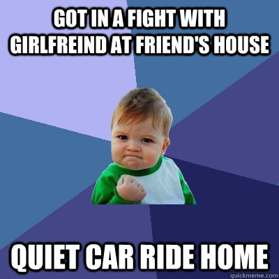Got in a fight with girlfreind at friend's house Quiet car ride home  Success Kid