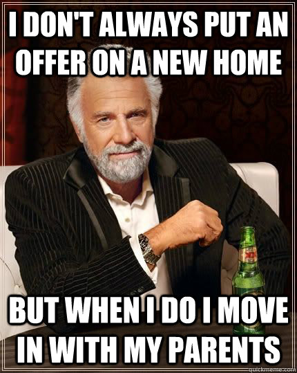 i don't always put an offer on a new home but when i do i move in with my parents