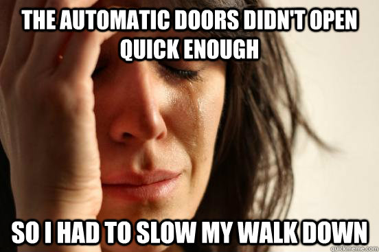 the automatic doors didn't open quick enough so i had to slow my walk down - the automatic doors didn't open quick enough so i had to slow my walk down  First World Problems