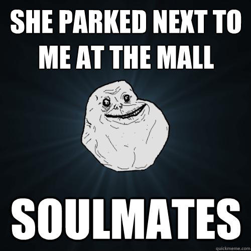 She parked next to me at the mall soulmates - She parked next to me at the mall soulmates  Forever Alone