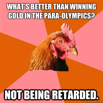 what's better than winning gold in the para-olympics? not being retarded. - what's better than winning gold in the para-olympics? not being retarded.  Anti-Joke Chicken