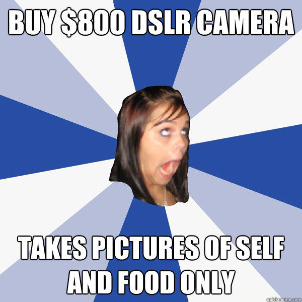 buy $800 DSLR camera takes pictures of self and food only - buy $800 DSLR camera takes pictures of self and food only  Annoying Facebook Girl