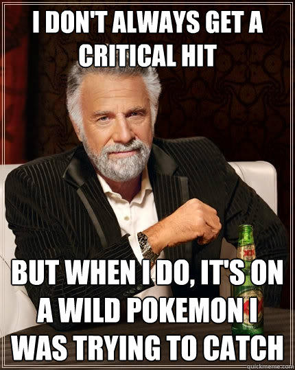 I don't always get a critical hit But when I do, it's on a wild Pokemon I was trying to catch - I don't always get a critical hit But when I do, it's on a wild Pokemon I was trying to catch  The Most Interesting Man In The World